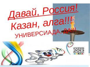 Давай, Россия! Казан, алга!!! УНИВЕРСИАДА, ДА!!!