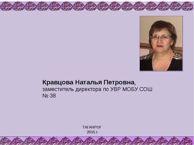 Кравцова Наталья Петровна, заместитель директора по УВР МОБУ СОШ № 38 ТАГАНРО...