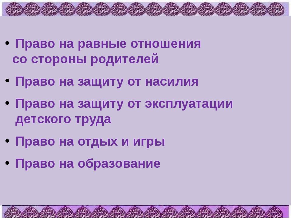 Право на равные отношения со стороны родителей Право на защиту от насилия Пр...