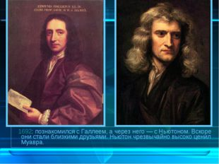 1692: познакомился с Галлеем, а через него— с Ньютоном. Вскоре они стали бл
