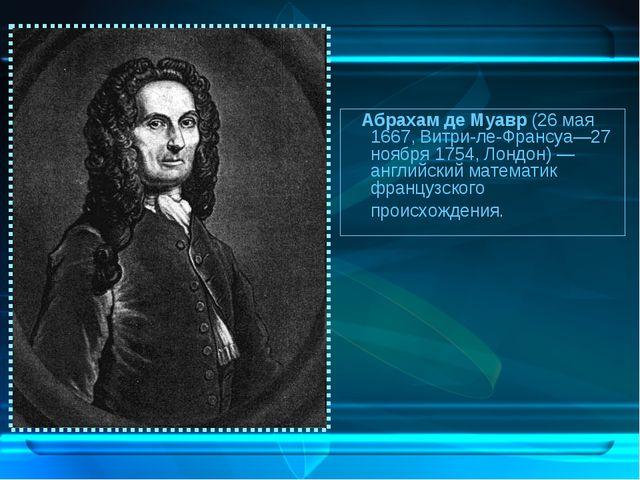 Абрахам де Муавр (26 мая 1667, Витри-ле-Франсуа—27 ноября 1754, Лондон)— ан...