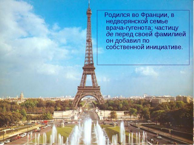 Родился во Франции, в недворянской семье врача-гугенота; частицу де перед св...