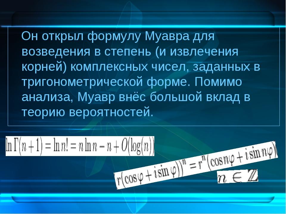 Он открыл формулу Муавра для возведения в степень (и извлечения корней) комп...