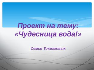 Проект на тему: «Чудесница вода!» Семья Токмаковых