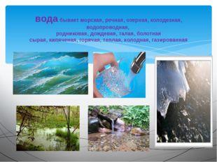 вода бывает морская, речная, озерная, колодезная, водопроводная, родниковая,