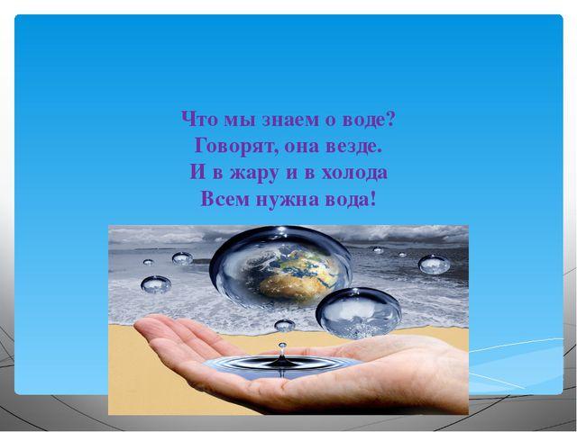 Что мы знаем о воде? Говорят, она везде. И в жару и в холода Всем нужна вода!