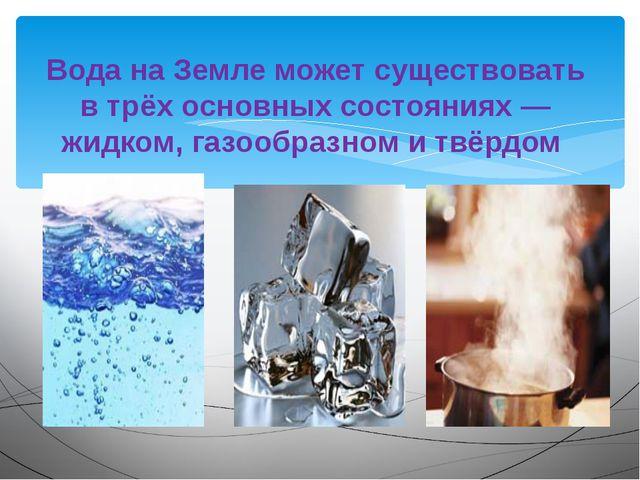 Вода на Земле может существовать в трёх основных состояниях — жидком, газообр...
