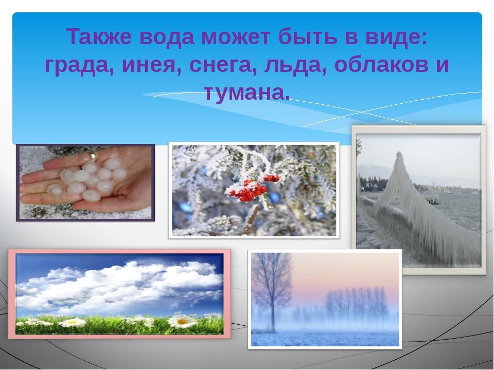 Также вода может быть в виде: града, инея, снега, льда, облаков и тумана.