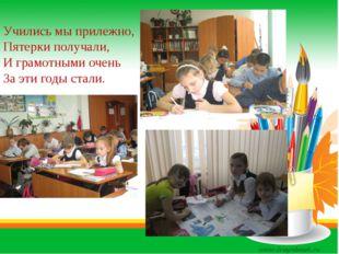 Учились мы прилежно, Пятерки получали, И грамотными очень За эти годы стали.