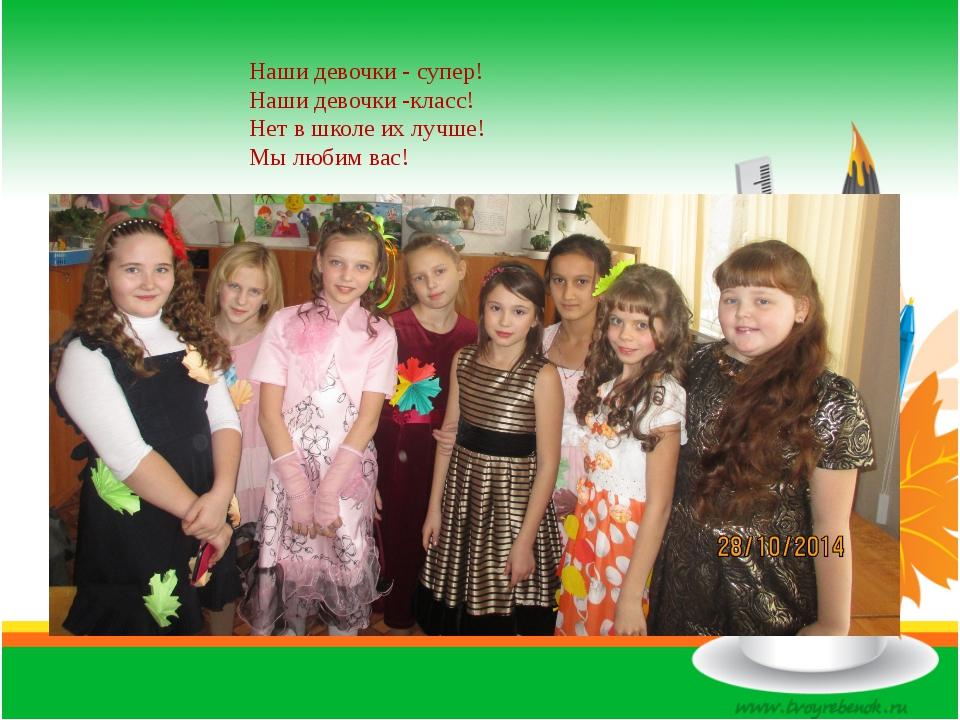 Наши девочки - супер! Наши девочки -класс! Нет в школе их лучше! Мы любим вас!