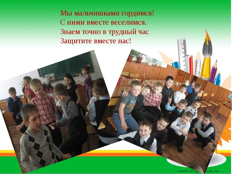 Мы мальчишками гордимся! С ними вместе веселимся. Знаем точно в трудный час...