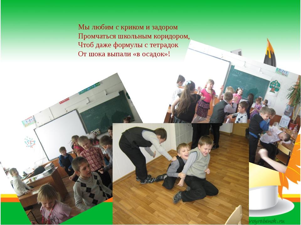Мы любим с криком и задором Промчаться школьным коридором, Чтоб даже формулы...