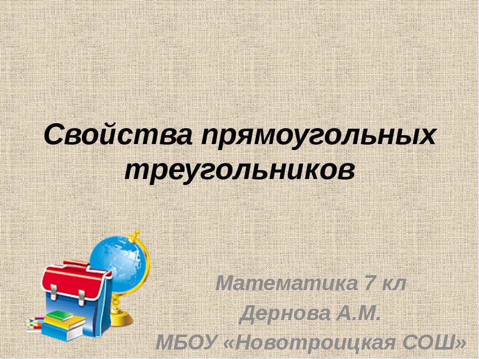 Свойства прямоугольных треугольников Математика 7 кл Дернова А.М. МБОУ «Новот...