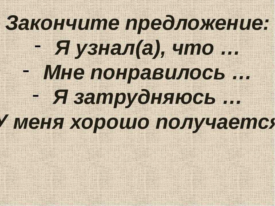 Закончите предложение: Я узнал(а), что … Мне понравилось … Я затрудняюсь … У...