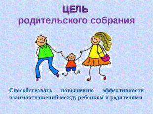 ЦЕЛЬ родительского собрания Способствовать повышению эффективности взаимоотно