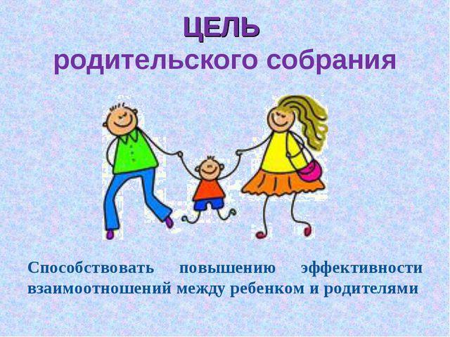 ЦЕЛЬ родительского собрания Способствовать повышению эффективности взаимоотно...