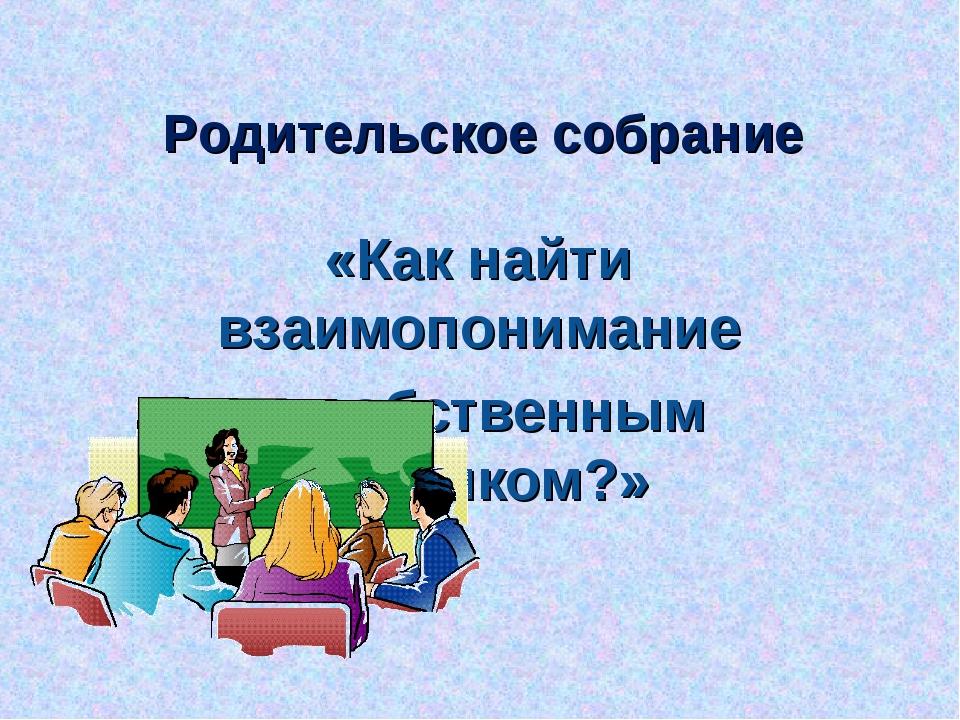 Родительское собрание «Как найти взаимопонимание с собственным ребенком?»