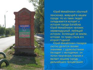 Юрий Михайлович обычный пенсионер, живущий в нашем городе. Но из таких людей