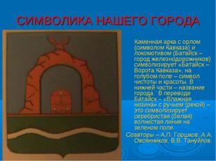 СИМВОЛИКА НАШЕГО ГОРОДА Каменная арка с орлом (символом Кавказа) и локомотиво