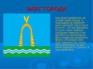 ФЛАГ ГОРОДА Наш флаг разработан на основе герба города. А геральдика не прием