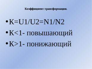 Коэффициент трансформации. К=U1/U2=N1/N2 К1- понижающий