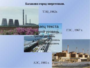 Балаково-город энергетиков. ТЭЦ ,1962г. ГЭС , 1967 г. АЭС, 1985 г.