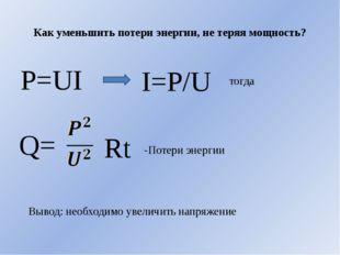 Как уменьшить потери энергии, не теряя мощность? P=UI I=P/U тогда Q= Rt -Поте