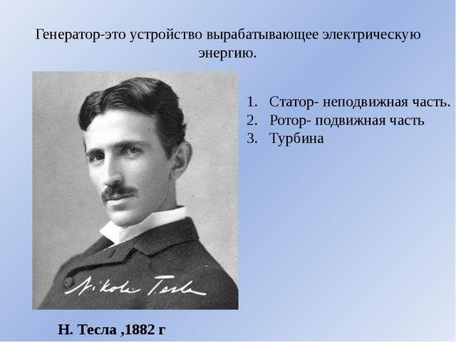 Генератор-это устройство вырабатывающее электрическую энергию. Н. Тесла ,1882...