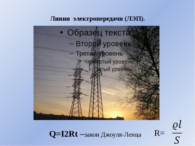 Линии электропередачи (ЛЭП). Q=I2Rt –закон Джоуля-Ленца R=