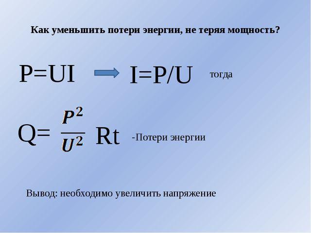 Как уменьшить потери энергии, не теряя мощность? P=UI I=P/U тогда Q= Rt -Поте...