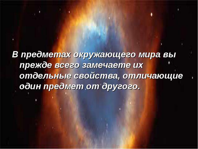 В предметах окружающего мира вы прежде всего замечаете их отдельные свойства...