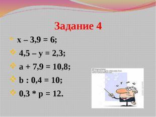 Задание 4 х – 3,9 = 6; 4,5 – у = 2,3; а + 7,9 = 10,8; b : 0,4 = 10; 0,3 * p =