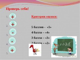 Проверь себя! 1. 2. 3. 4. 5. Критерии оценки: 5 баллов - «5» 4 балла – «4» 3