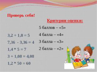 Проверь себя! 3,2 + 1,8 = 5 7,36 - 3,36 = 4 1,4 * 5 = 7 3 + 1,08 = 4,08 1,2 *