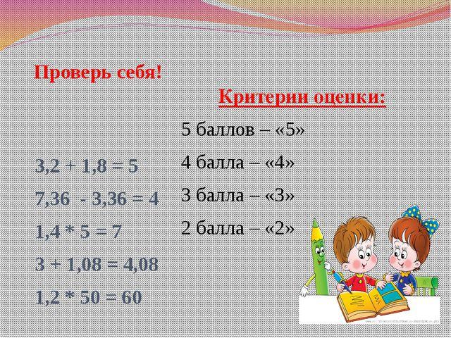 Проверь себя! 3,2 + 1,8 = 5 7,36 - 3,36 = 4 1,4 * 5 = 7 3 + 1,08 = 4,08 1,2 *...