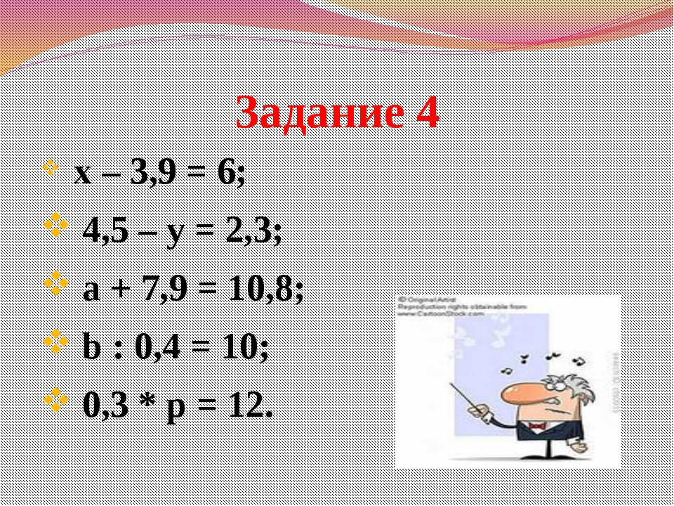 Задание 4 х – 3,9 = 6; 4,5 – у = 2,3; а + 7,9 = 10,8; b : 0,4 = 10; 0,3 * p =...