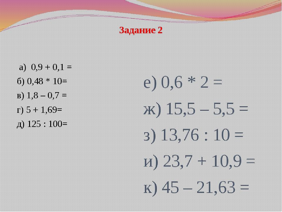 а) 0,9 + 0,1 = б) 0,48 * 10= в) 1,8 – 0,7 = г) 5 + 1,69= д) 125 : 100= е) 0,...