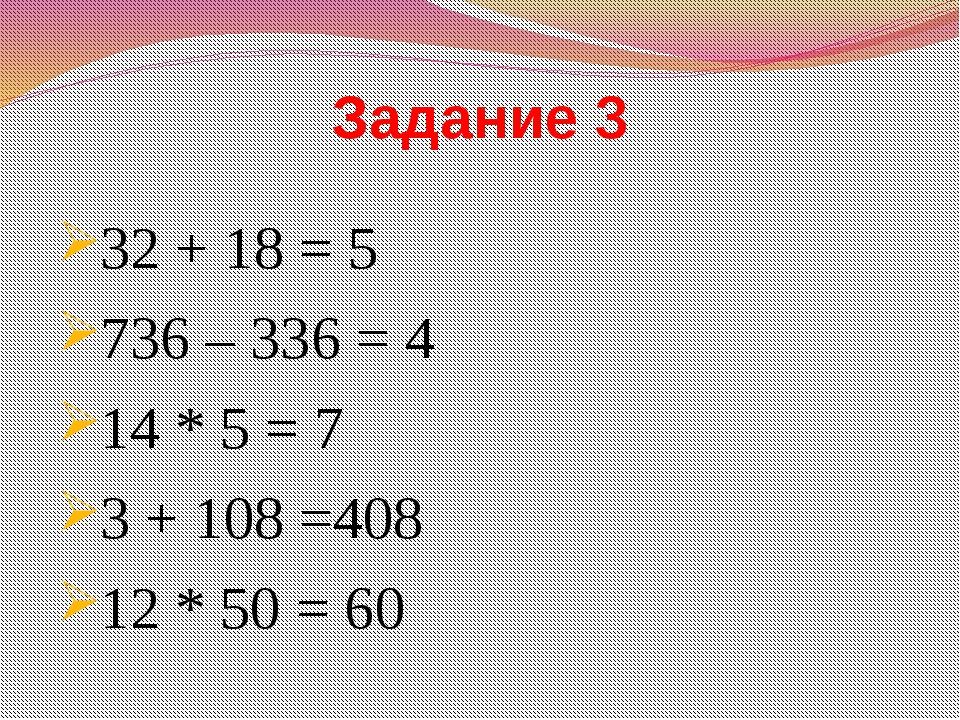 Задание 3 32 + 18 = 5 736 – 336 = 4 14 * 5 = 7 3 + 108 =408 12 * 50 = 60