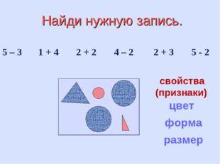 Найди нужную запись. 5 – 3 1 + 4 2 + 2 4 – 2 2 + 3 5 - 2 цвет форма размер с