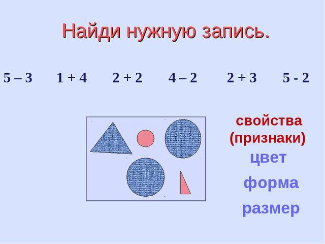 Найди нужную запись. 5 – 3 1 + 4 2 + 2 4 – 2 2 + 3 5 - 2 цвет форма размер с...