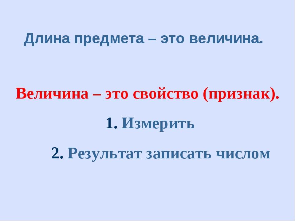 Длина предмета – это величина. Величина – это свойство (признак). 1. Измерить...