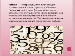 Число́ — абстракция, используемая для количественной характеристики объекто