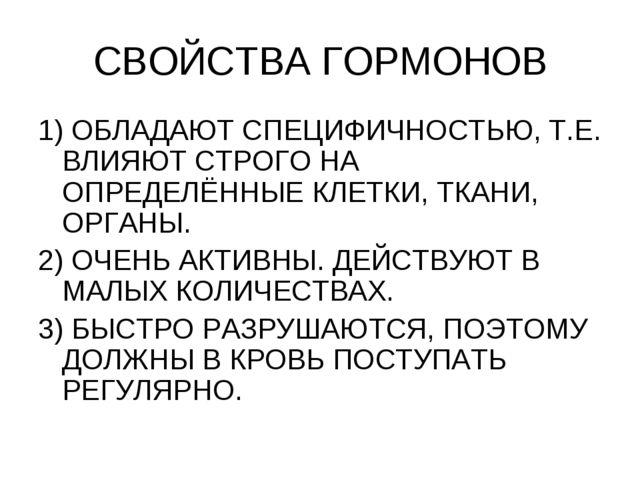 СВОЙСТВА ГОРМОНОВ 1) ОБЛАДАЮТ СПЕЦИФИЧНОСТЬЮ, Т.Е. ВЛИЯЮТ СТРОГО НА ОПРЕДЕЛЁН...