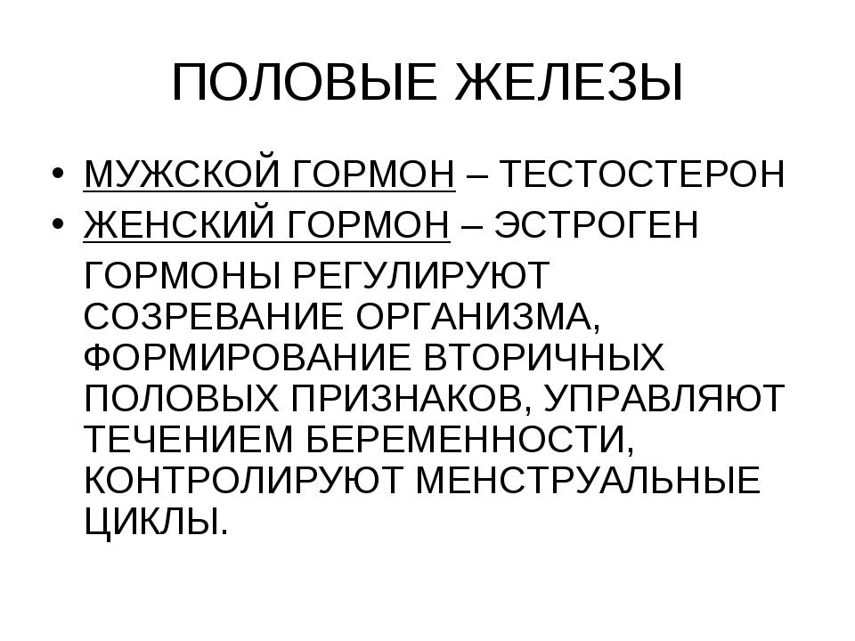 ПОЛОВЫЕ ЖЕЛЕЗЫ МУЖСКОЙ ГОРМОН – ТЕСТОСТЕРОН ЖЕНСКИЙ ГОРМОН – ЭСТРОГЕН ГОРМОНЫ...