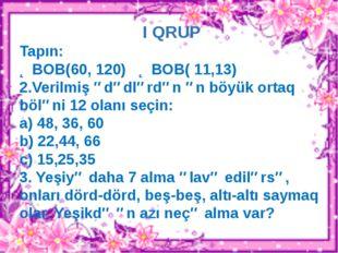 I QRUP Tapın: ƏBOB(60, 120) ƏBOB( 11,13) 2.Verilmiş ədədlərdən ən böyük ortaq