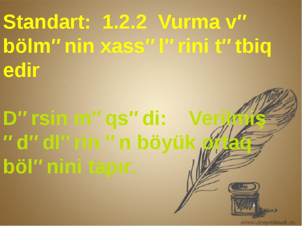 Standart: 1.2.2 Vurma və bölmənin xassələrini tətbiq edir Dərsin məqsədi: Ve...