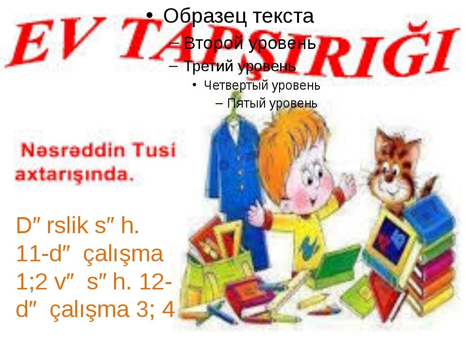Dərslik səh. 11-də çalışma 1;2 və səh. 12-də çalışma 3; 4