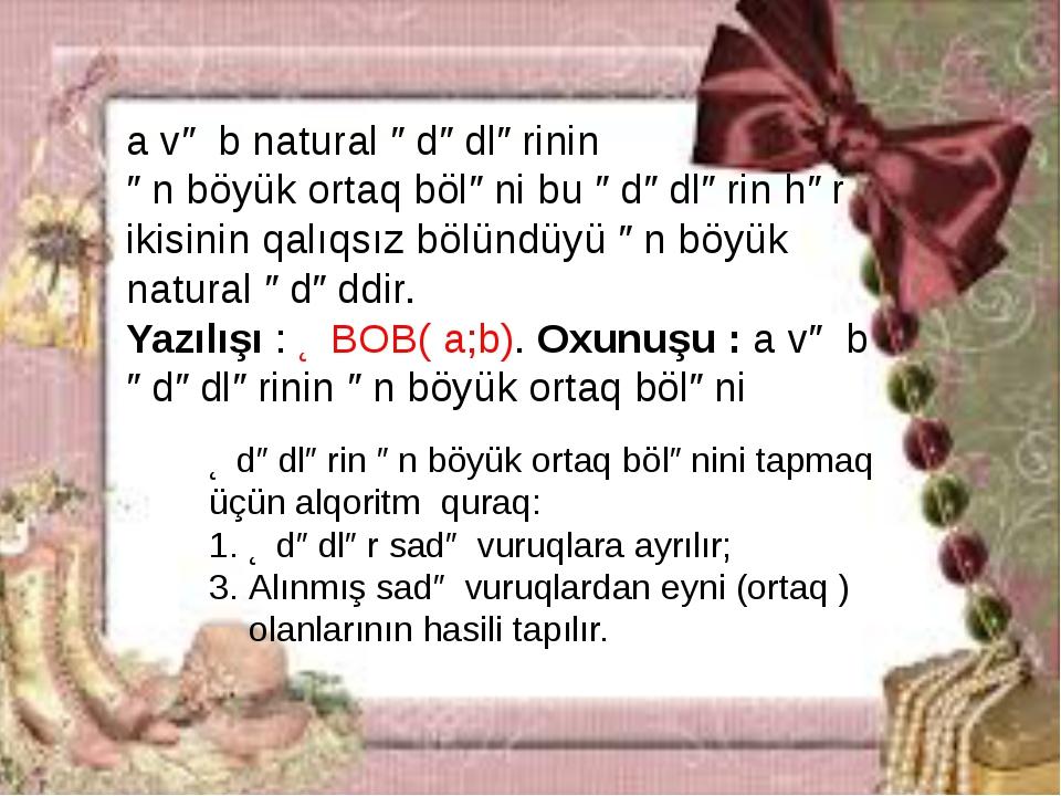a və b natural ədədlərinin ən böyük ortaq böləni bu ədədlərin hər ikisinin qa...