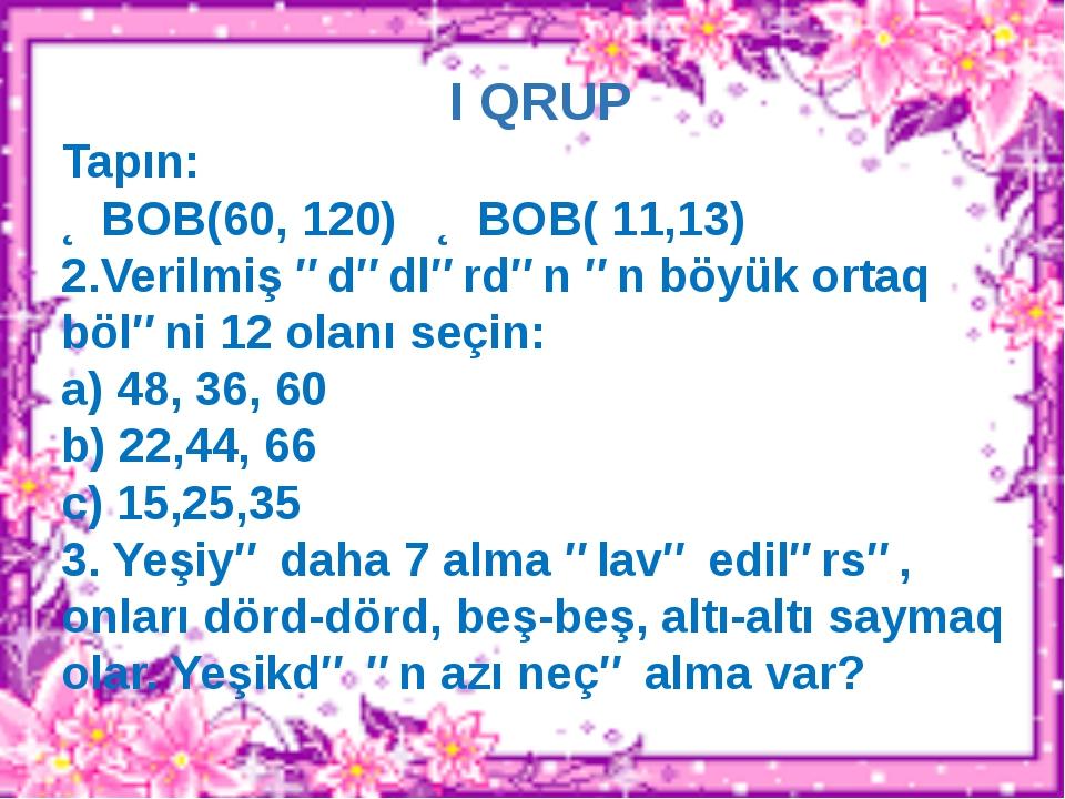 I QRUP Tapın: ƏBOB(60, 120) ƏBOB( 11,13) 2.Verilmiş ədədlərdən ən böyük ortaq...