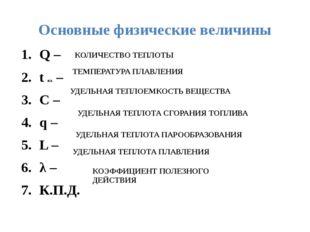 Основные физические величины Q – t пл. – C – q – L – λ – К.П.Д. КОЛИЧЕСТВО ТЕ